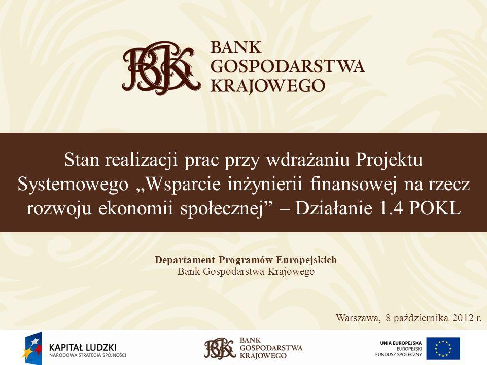 Stan realizacji prac przy wdrażaniu Projektu Systemowego Wsparcie inżynierii finansowej na rzecz rozwoju ekonomii społecznej – Działanie 1.4 POKL Departament Programów Europejskich Bank Gospodarstwa Krajowego Warszawa, 8 października 2012 r.