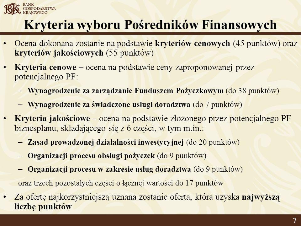 Kryteria wyboru Pośredników Finansowych Ocena dokonana zostanie na podstawie kryteriów cenowych (45 punktów) oraz kryteriów jakościowych (55 punktów) Kryteria cenowe – ocena na podstawie ceny zaproponowanej przez potencjalnego PF: – Wynagrodzenie za zarządzanie Funduszem Pożyczkowym (do 38 punktów) – Wynagrodzenie za świadczone usługi doradztwa (do 7 punktów) Kryteria jakościowe – ocena na podstawie złożonego przez potencjalnego PF biznesplanu, składającego się z 6 części, w tym m.in.: – Zasad prowadzonej działalności inwestycyjnej (do 20 punktów) – Organizacji procesu obsługi pożyczek (do 9 punktów) – Organizacji procesu w zakresie usług doradztwa (do 9 punktów) oraz trzech pozostałych części o łącznej wartości do 17 punktów Za ofertę najkorzystniejszą uznana zostanie oferta, która uzyska najwyższą liczbę punktów 7