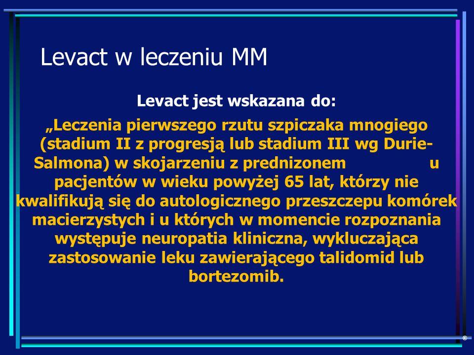 Levact w leczeniu MM Levact jest wskazana do: Leczenia pierwszego rzutu szpiczaka mnogiego (stadium II z progresją lub stadium III wg Durie- Salmona)