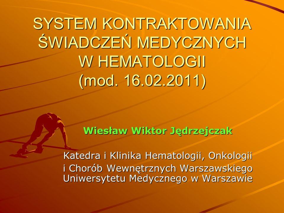 SYSTEM KONTRAKTOWANIA ŚWIADCZEŃ MEDYCZNYCH W HEMATOLOGII (mod. 16.02.2011) Wiesław Wiktor Jędrzejczak Katedra i Klinika Hematologii, Onkologii i Choró