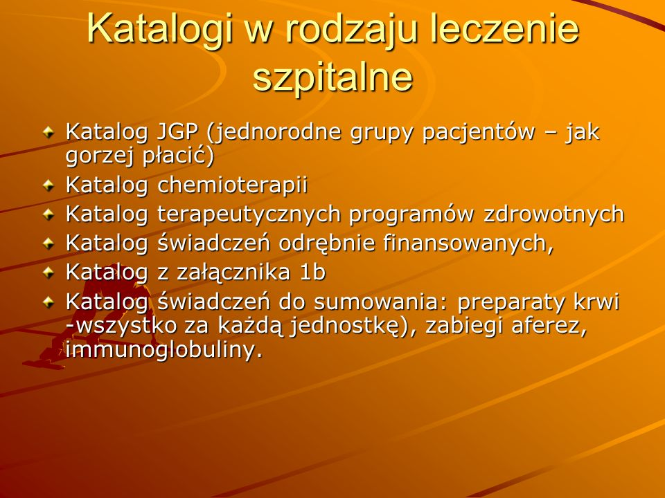Katalogi w rodzaju leczenie szpitalne Katalog JGP (jednorodne grupy pacjentów – jak gorzej płacić) Katalog chemioterapii Katalog terapeutycznych progr