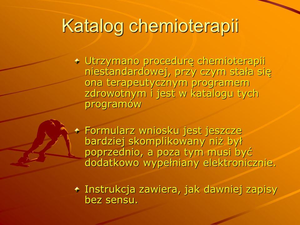 Katalog chemioterapii Utrzymano procedurę chemioterapii niestandardowej, przy czym stała się ona terapeutycznym programem zdrowotnym i jest w katalogu
