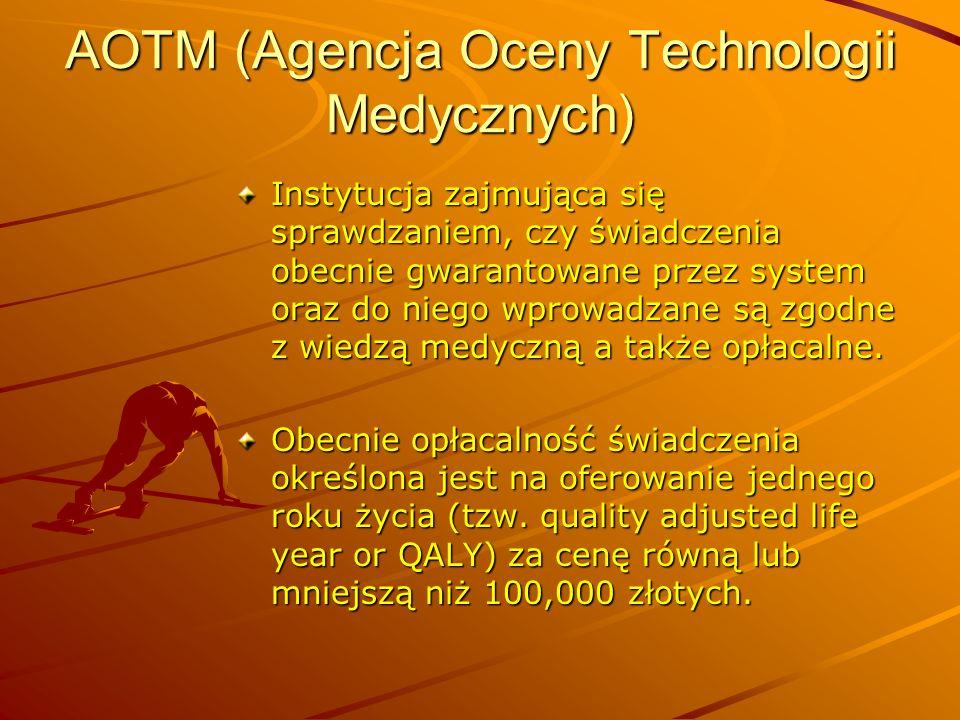 AOTM (Agencja Oceny Technologii Medycznych) Instytucja zajmująca się sprawdzaniem, czy świadczenia obecnie gwarantowane przez system oraz do niego wpr