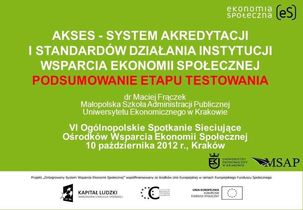 AKSES - SYSTEM AKREDYTACJI I STANDARDÓW DZIAŁANIA INSTYTUCJI WSPARCIA EKONOMII SPOŁECZNEJ PODSUMOWANIE ETAPU TESTOWANIA dr Maciej Frączek Małopolska S