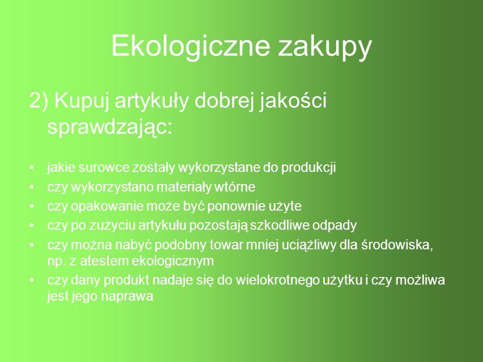 Ekologiczne zakupy 2) Kupuj artykuły dobrej jakości sprawdzając: jakie surowce zostały wykorzystane do produkcji czy wykorzystano materiały wtórne czy
