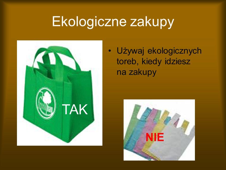 Ekologiczne zakupy Używaj ekologicznych toreb, kiedy idziesz na zakupy NIE TAK
