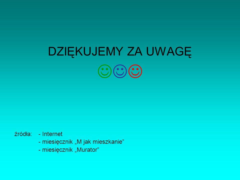 DZIĘKUJEMY ZA UWAGĘ źródła:- Internet - miesięcznik M jak mieszkanie - miesięcznik Murator
