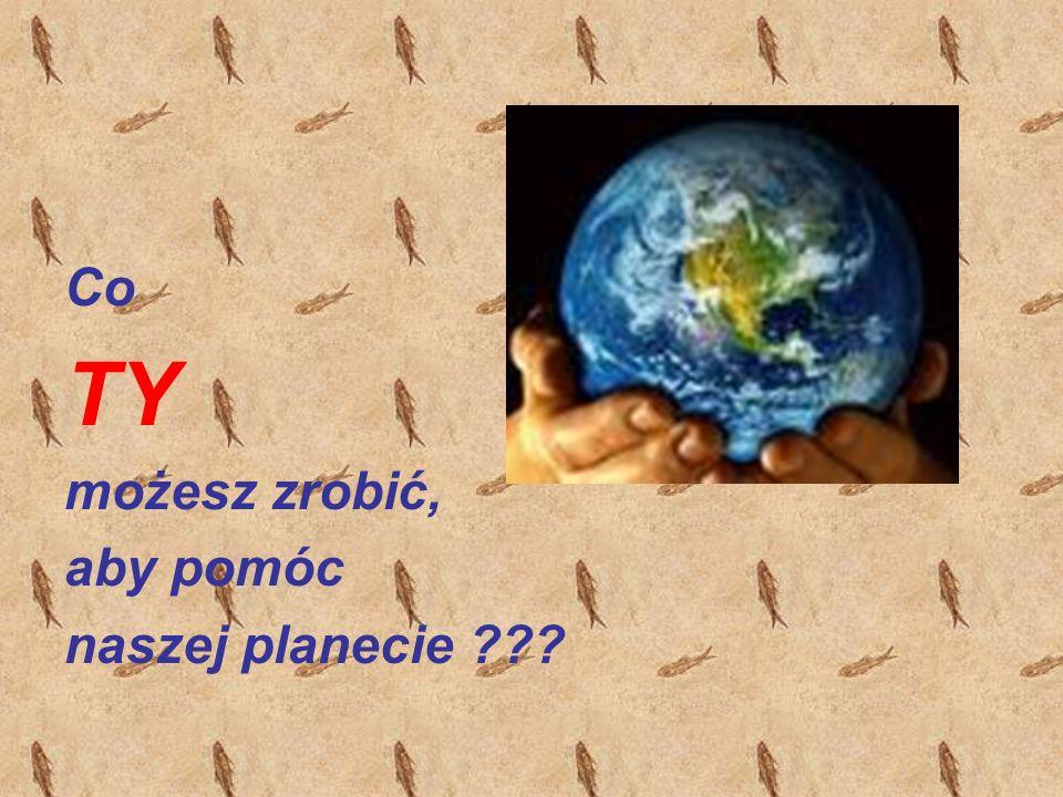 Co TY możesz zrobić, aby pomóc naszej planecie ???