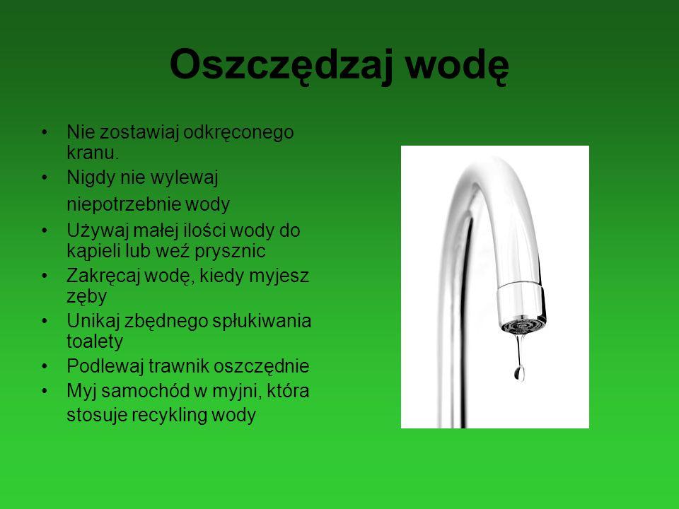 Oszczędzaj wodę Nie zostawiaj odkręconego kranu. Nigdy nie wylewaj niepotrzebnie wody Używaj małej ilości wody do kąpieli lub weź prysznic Zakręcaj wo