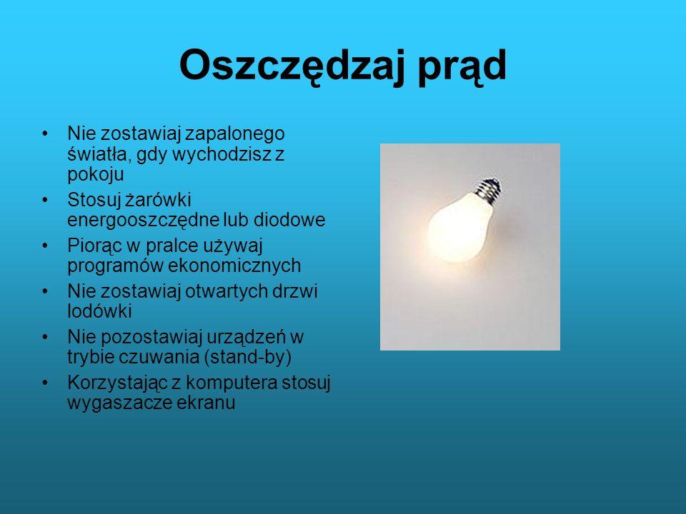 Oszczędzaj prąd Nie zostawiaj zapalonego światła, gdy wychodzisz z pokoju Stosuj żarówki energooszczędne lub diodowe Piorąc w pralce używaj programów
