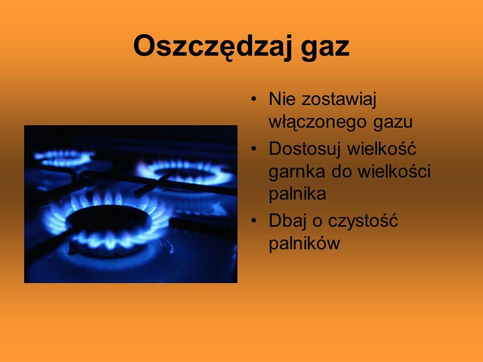 Oszczędzaj gaz Nie zostawiaj włączonego gazu Dostosuj wielkość garnka do wielkości palnika Dbaj o czystość palników