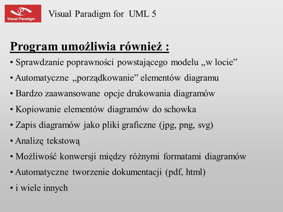 Visual Paradigm for UML 5 Program umożliwia również : Sprawdzanie poprawności powstającego modelu w locie Automatyczne porządkowanie elementów diagram