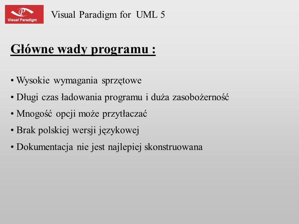 Visual Paradigm for UML 5 Główne wady programu : Wysokie wymagania sprzętowe Długi czas ładowania programu i duża zasobożerność Mnogość opcji może prz
