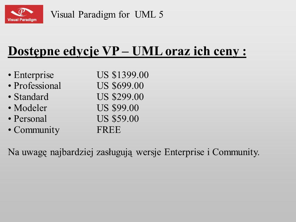 Visual Paradigm for UML 5 Dostępne edycje VP – UML oraz ich ceny : EnterpriseUS $1399.00 ProfessionalUS $699.00 StandardUS $299.00 ModelerUS $99.00 Pe