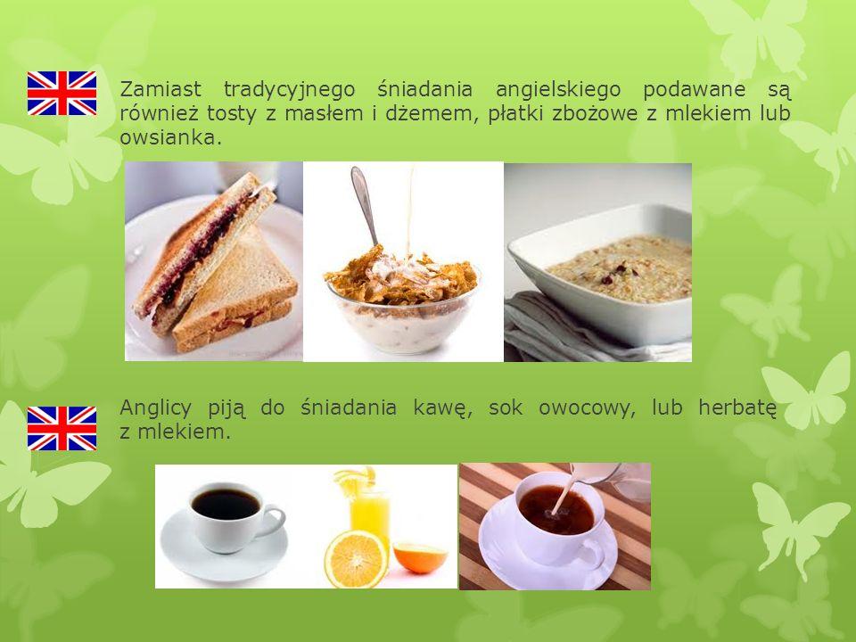 Zamiast tradycyjnego śniadania angielskiego podawane są również tosty z masłem i dżemem, płatki zbożowe z mlekiem lub owsianka. Anglicy piją do śniada