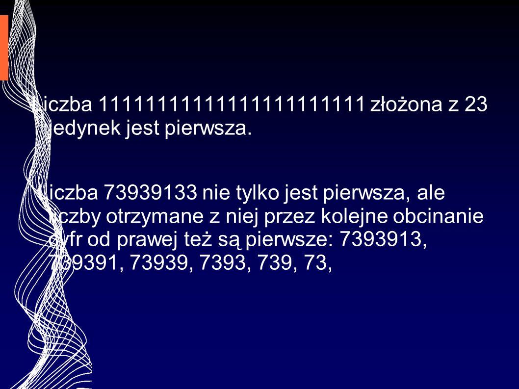 Liczba 11111111111111111111111 złożona z 23 jedynek jest pierwsza. Liczba 73939133 nie tylko jest pierwsza, ale liczby otrzymane z niej przez kolejne
