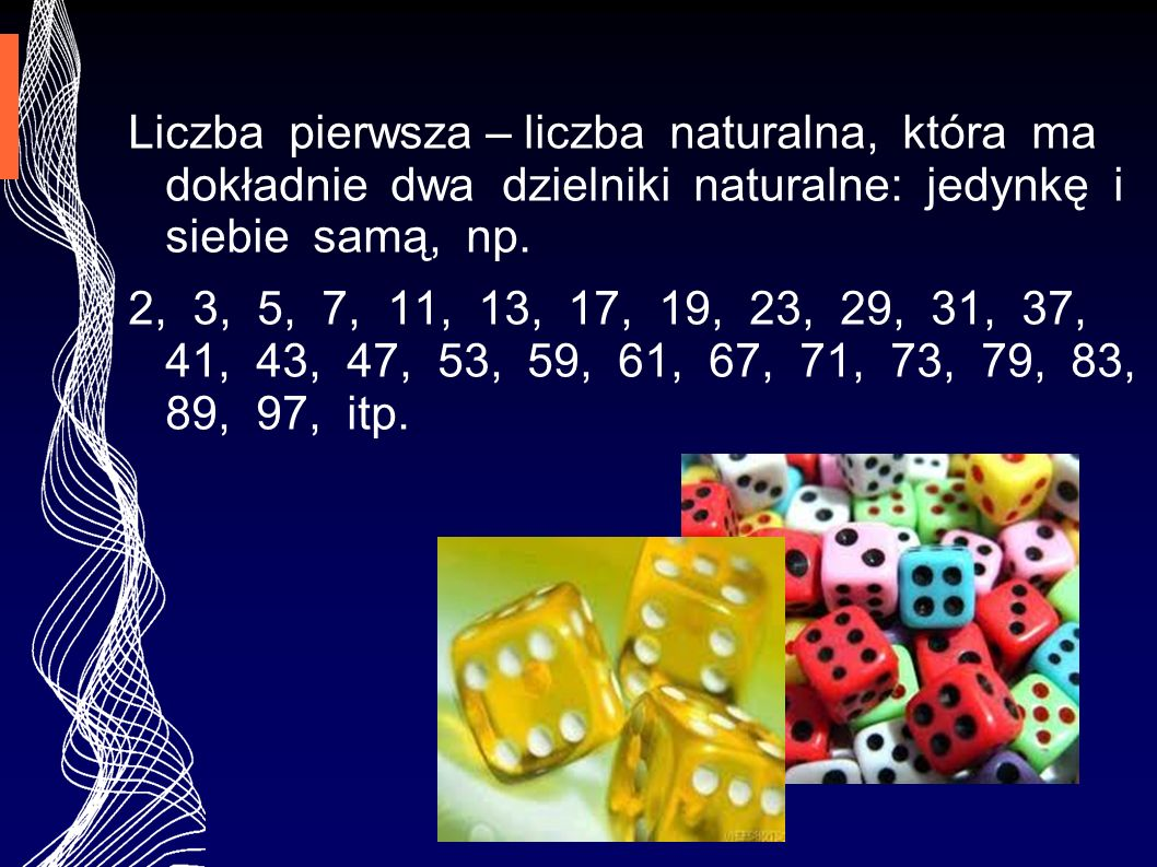 Liczba pierwsza – liczba naturalna, która ma dokładnie dwa dzielniki naturalne: jedynkę i siebie samą, np. 2, 3, 5, 7, 11, 13, 17, 19, 23, 29, 31, 37,