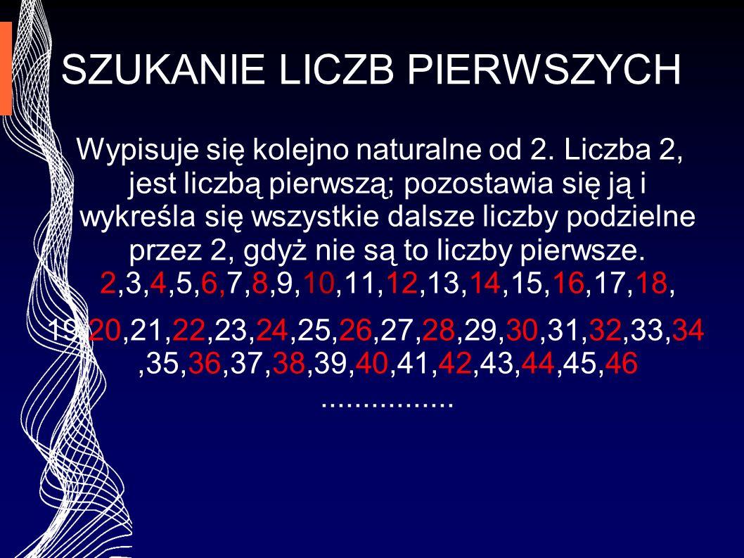 SZUKANIE LICZB PIERWSZYCH Wypisuje się kolejno naturalne od 2. Liczba 2, jest liczbą pierwszą; pozostawia się ją i wykreśla się wszystkie dalsze liczb