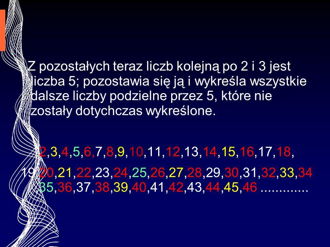 Z pozostałych teraz liczb kolejną po 2 i 3 jest liczba 5; pozostawia się ją i wykreśla wszystkie dalsze liczby podzielne przez 5, które nie zostały do