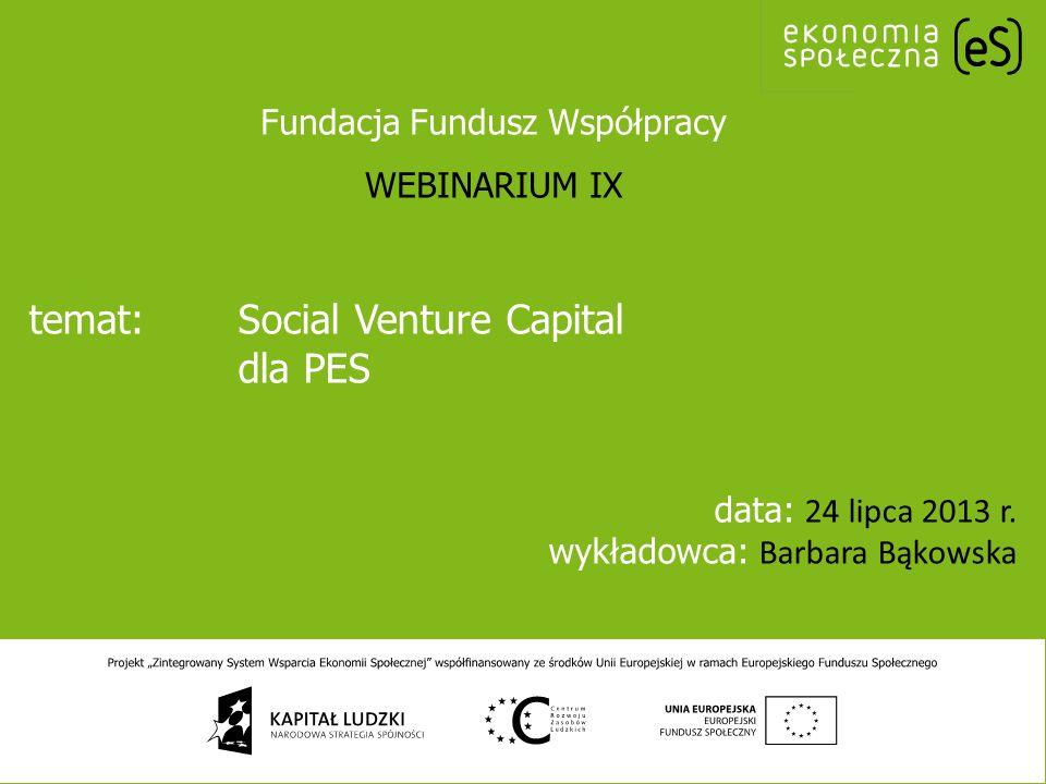 temat:Social Venture Capital dla PES data: 24 lipca 2013 r. wykładowca: Barbara Bąkowska Fundacja Fundusz Współpracy WEBINARIUM IX