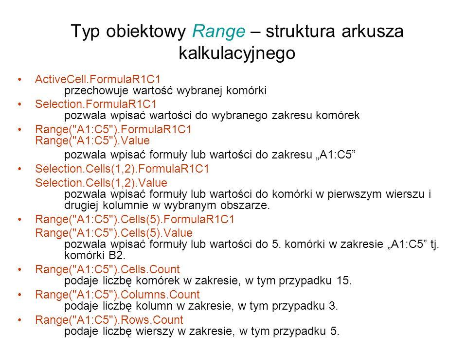 Typ obiektowy Range – struktura arkusza kalkulacyjnego ActiveCell.FormulaR1C1 przechowuje wartość wybranej komórki Selection.FormulaR1C1 pozwala wpisać wartości do wybranego zakresu komórek Range( A1:C5 ).FormulaR1C1 Range( A1:C5 ).Value pozwala wpisać formuły lub wartości do zakresu A1:C5 Selection.Cells(1,2).FormulaR1C1 Selection.Cells(1,2).Value pozwala wpisać formuły lub wartości do komórki w pierwszym wierszu i drugiej kolumnie w wybranym obszarze.