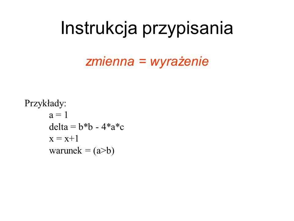 Instrukcja przypisania zmienna = wyrażenie Przykłady: a = 1 delta = b*b - 4*a*c x = x+1 warunek = (a>b)