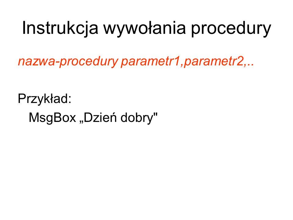 Instrukcja wywołania procedury nazwa-procedury parametr1,parametr2,.. Przykład: MsgBox Dzień dobry
