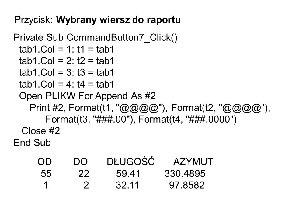 OD DO DŁUGOŚĆ AZYMUT 55 22 59.41 330.4895 1 2 32.11 97.8582 Private Sub CommandButton7_Click() tab1.Col = 1: t1 = tab1 tab1.Col = 2: t2 = tab1 tab1.Co