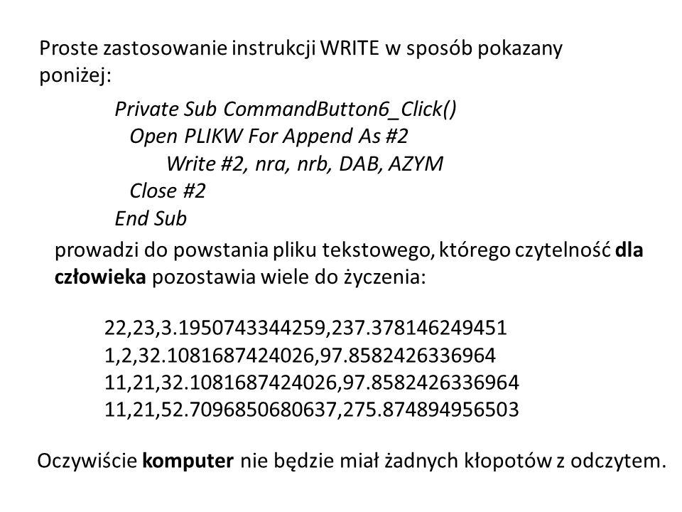 Private Sub CommandButton6_Click() Open PLIKW For Append As #2 Write #2, nra, nrb, DAB, AZYM Close #2 End Sub Proste zastosowanie instrukcji WRITE w s