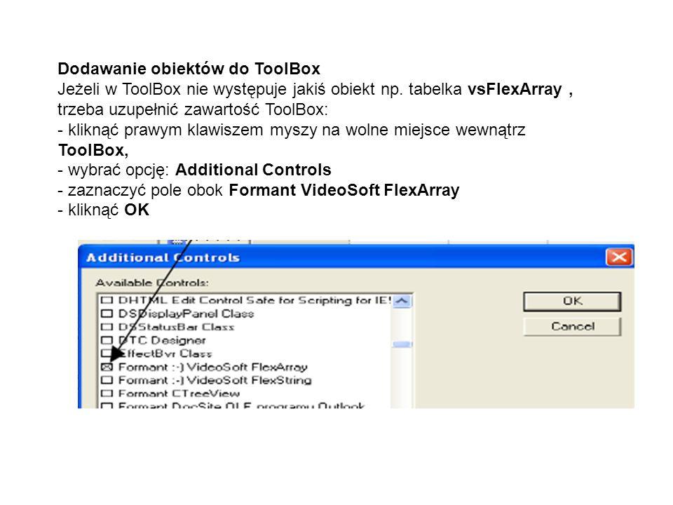 Dodawanie obiektów do ToolBox Jeżeli w ToolBox nie występuje jakiś obiekt np. tabelka vsFlexArray, trzeba uzupełnić zawartość ToolBox: - kliknąć prawy