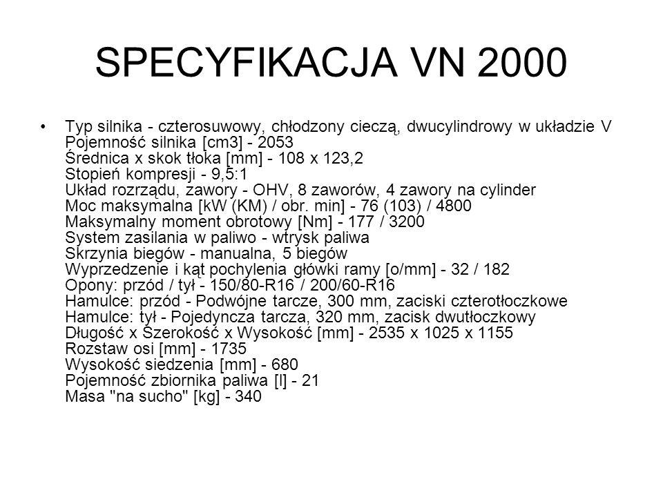SPECYFIKACJA VN 2000 Typ silnika - czterosuwowy, chłodzony cieczą, dwucylindrowy w układzie V Pojemność silnika [cm3] - 2053 Średnica x skok tłoka [mm
