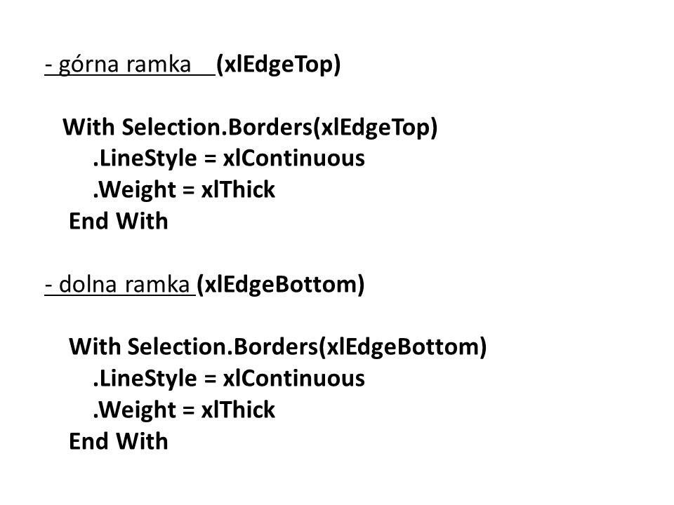 - górna ramka (xlEdgeTop) With Selection.Borders(xlEdgeTop).LineStyle = xlContinuous.Weight = xlThick End With - dolna ramka (xlEdgeBottom) With Selection.Borders(xlEdgeBottom).LineStyle = xlContinuous.Weight = xlThick End With