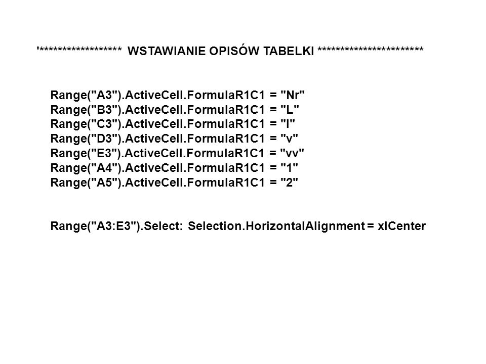 ****************** WSTAWIANIE OPISÓW TABELKI *********************** Range( A3 ).ActiveCell.FormulaR1C1 = Nr Range( B3 ).ActiveCell.FormulaR1C1 = L Range( C3 ).ActiveCell.FormulaR1C1 = l Range( D3 ).ActiveCell.FormulaR1C1 = v Range( E3 ).ActiveCell.FormulaR1C1 = vv Range( A4 ).ActiveCell.FormulaR1C1 = 1 Range( A5 ).ActiveCell.FormulaR1C1 = 2 Range( A3:E3 ).Select: Selection.HorizontalAlignment = xlCenter