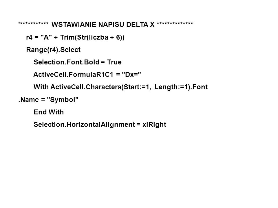 *********** WSTAWIANIE NAPISU DELTA X ************** r4 = A + Trim(Str(liczba + 6)) Range(r4).Select Selection.Font.Bold = True ActiveCell.FormulaR1C1 = Dx= With ActiveCell.Characters(Start:=1, Length:=1).Font.Name = Symbol End With Selection.HorizontalAlignment = xlRight