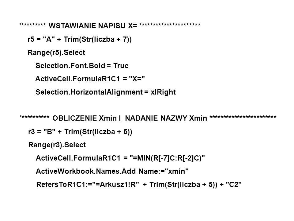 ********* WSTAWIANIE NAPISU X= ********************** r5 = A + Trim(Str(liczba + 7)) Range(r5).Select Selection.Font.Bold = True ActiveCell.FormulaR1C1 = X= Selection.HorizontalAlignment = xlRight ********** OBLICZENIE Xmin I NADANIE NAZWY Xmin ************************ r3 = B + Trim(Str(liczba + 5)) Range(r3).Select ActiveCell.FormulaR1C1 = =MIN(R[-7]C:R[-2]C) ActiveWorkbook.Names.Add Name:= xmin RefersToR1C1:= =Arkusz1!R + Trim(Str(liczba + 5)) + C2