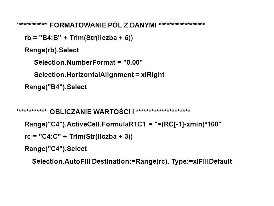*********** FORMATOWANIE PÓL Z DANYMI ****************** rb = B4:B + Trim(Str(liczba + 5)) Range(rb).Select Selection.NumberFormat = 0.00 Selection.HorizontalAlignment = xlRight Range( B4 ).Select *********** OBLICZANIE WARTOŚCI l ********************* Range( C4 ).ActiveCell.FormulaR1C1 = =(RC[-1]-xmin)*100 rc = C4:C + Trim(Str(liczba + 3)) Range( C4 ).Select Selection.AutoFill Destination:=Range(rc), Type:=xlFillDefault