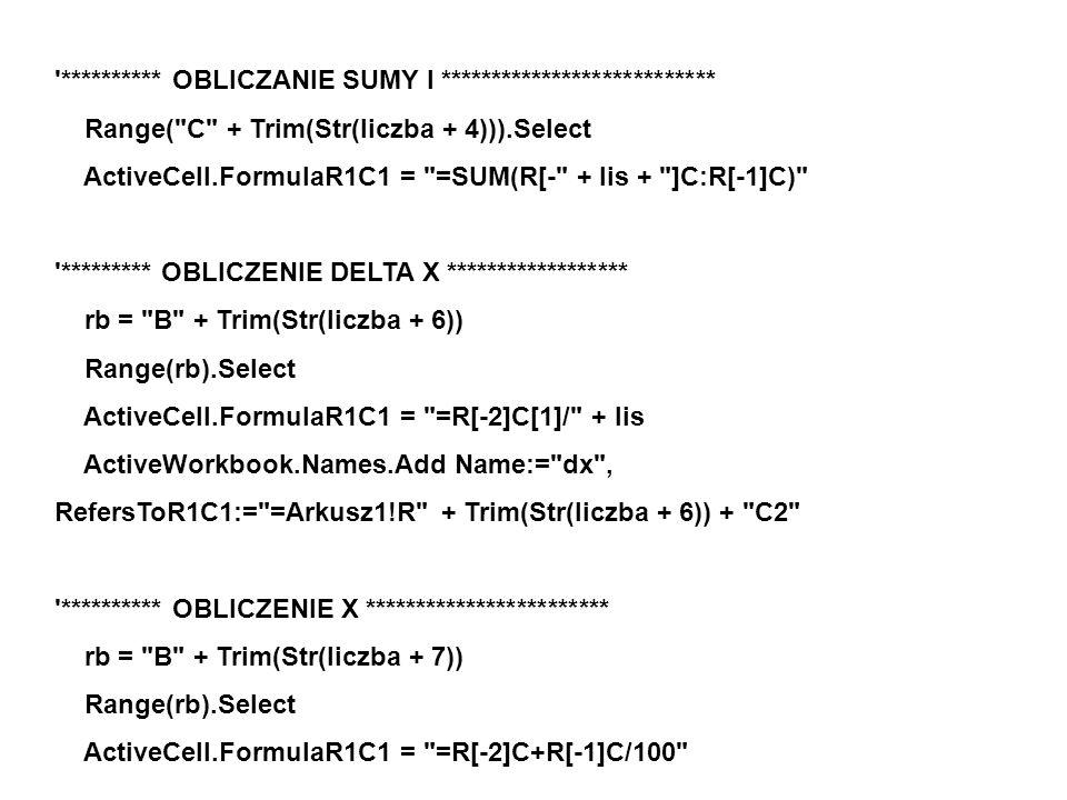********** OBLICZANIE SUMY l *************************** Range( C + Trim(Str(liczba + 4))).Select ActiveCell.FormulaR1C1 = =SUM(R[- + lis + ]C:R[-1]C) ********* OBLICZENIE DELTA X ****************** rb = B + Trim(Str(liczba + 6)) Range(rb).Select ActiveCell.FormulaR1C1 = =R[-2]C[1]/ + lis ActiveWorkbook.Names.Add Name:= dx , RefersToR1C1:= =Arkusz1!R + Trim(Str(liczba + 6)) + C2 ********** OBLICZENIE X ************************ rb = B + Trim(Str(liczba + 7)) Range(rb).Select ActiveCell.FormulaR1C1 = =R[-2]C+R[-1]C/100