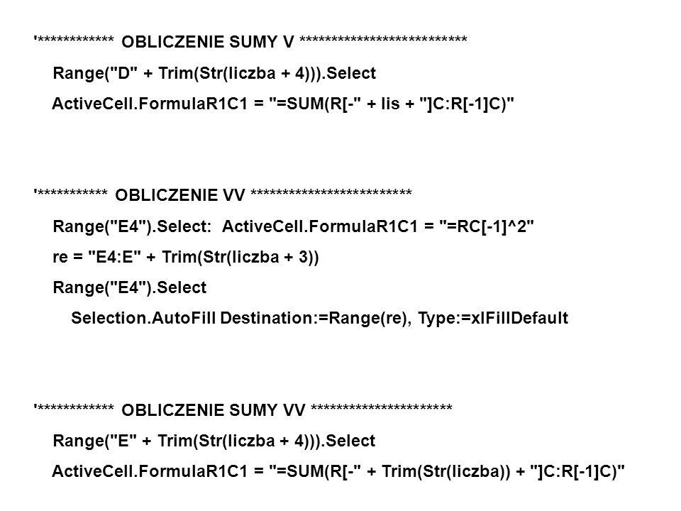 ************ OBLICZENIE SUMY V ************************** Range( D + Trim(Str(liczba + 4))).Select ActiveCell.FormulaR1C1 = =SUM(R[- + lis + ]C:R[-1]C) *********** OBLICZENIE VV ************************* Range( E4 ).Select: ActiveCell.FormulaR1C1 = =RC[-1]^2 re = E4:E + Trim(Str(liczba + 3)) Range( E4 ).Select Selection.AutoFill Destination:=Range(re), Type:=xlFillDefault ************ OBLICZENIE SUMY VV ********************** Range( E + Trim(Str(liczba + 4))).Select ActiveCell.FormulaR1C1 = =SUM(R[- + Trim(Str(liczba)) + ]C:R[-1]C)