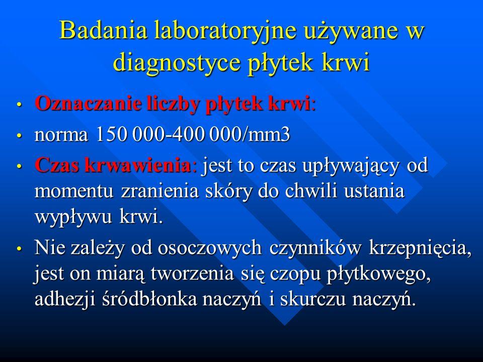 Badania laboratoryjne używane w diagnostyce płytek krwi Oznaczanie liczby płytek krwi: Oznaczanie liczby płytek krwi: norma 150 000-400 000/mm3 norma 150 000-400 000/mm3 Czas krwawienia: jest to czas upływający od momentu zranienia skóry do chwili ustania wypływu krwi.