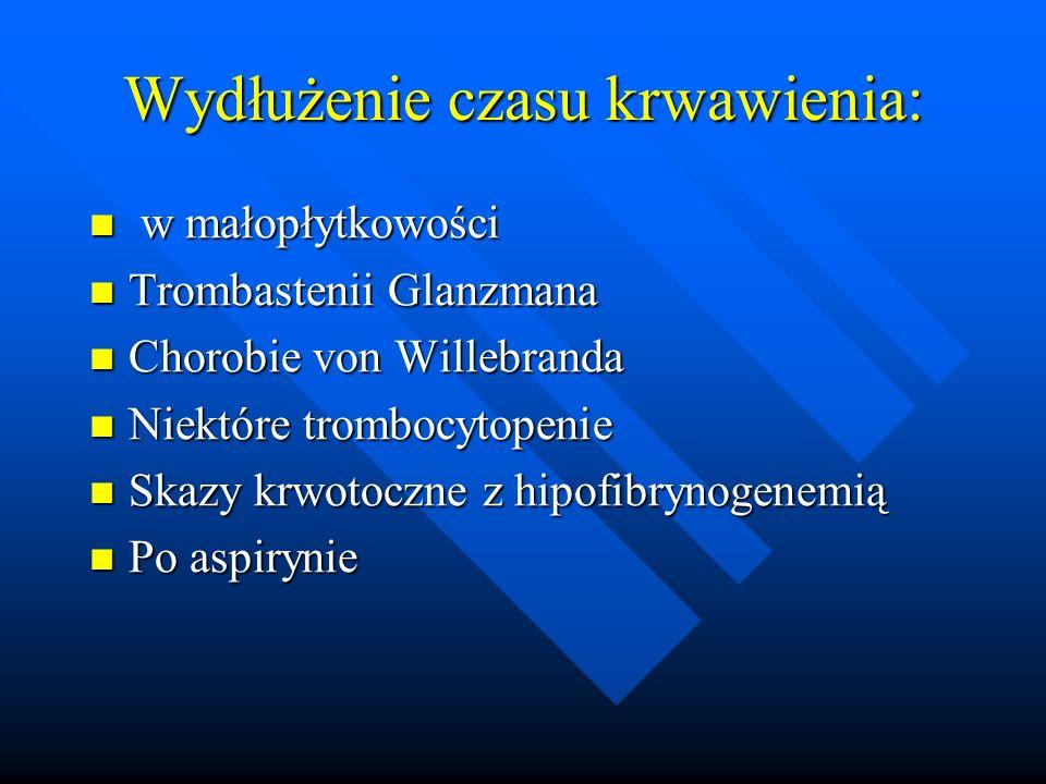 Wydłużenie czasu krwawienia: w małopłytkowości w małopłytkowości Trombastenii Glanzmana Trombastenii Glanzmana Chorobie von Willebranda Chorobie von Willebranda Niektóre trombocytopenie Niektóre trombocytopenie Skazy krwotoczne z hipofibrynogenemią Skazy krwotoczne z hipofibrynogenemią Po aspirynie Po aspirynie