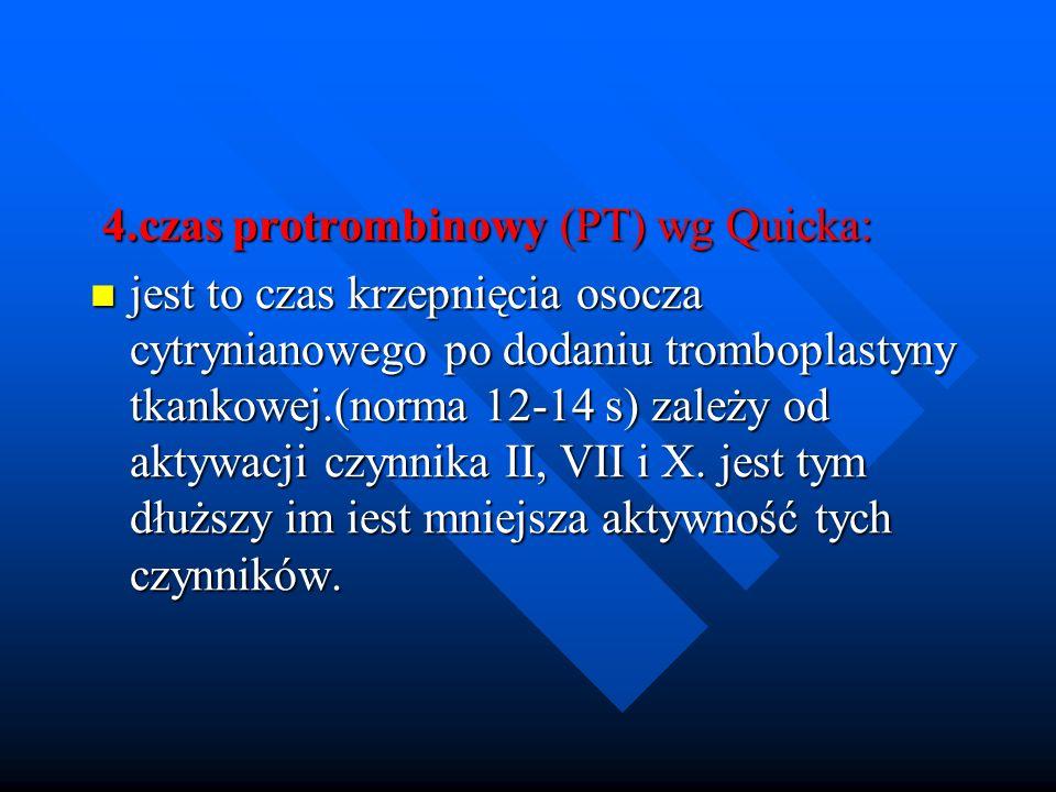 4.czas protrombinowy (PT) wg Quicka: 4.czas protrombinowy (PT) wg Quicka: jest to czas krzepnięcia osocza cytrynianowego po dodaniu tromboplastyny tkankowej.(norma 12-14 s) zależy od aktywacji czynnika II, VII i X.