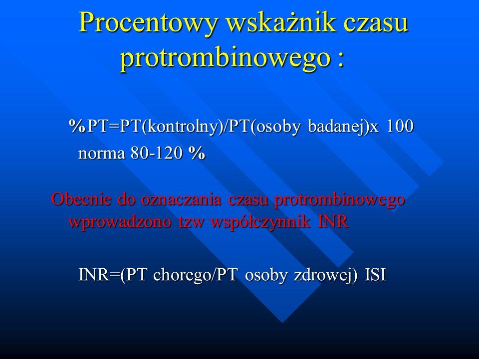 Procentowy wskażnik czasu protrombinowego : Procentowy wskażnik czasu protrombinowego : %PT=PT(kontrolny)/PT(osoby badanej)x 100 norma 80-120 % norma 80-120 % Obecnie do oznaczania czasu protrombinowego wprowadzono tzw współczynnik INR Obecnie do oznaczania czasu protrombinowego wprowadzono tzw współczynnik INR INR=(PT chorego/PT osoby zdrowej) ISI INR=(PT chorego/PT osoby zdrowej) ISI