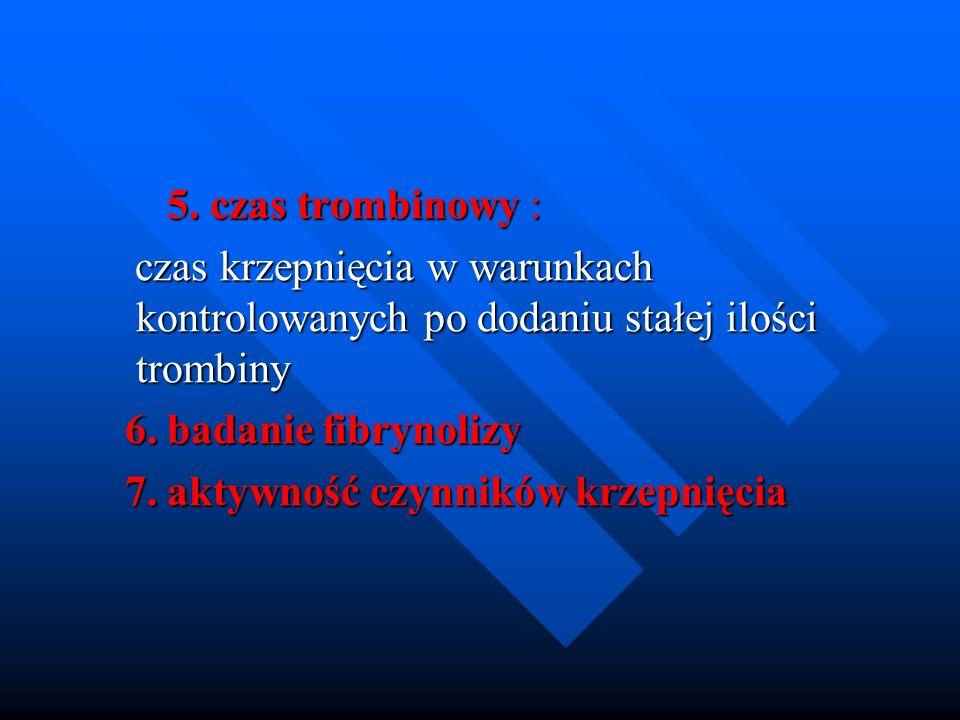 5. czas trombinowy : 5. czas trombinowy : czas krzepnięcia w warunkach kontrolowanych po dodaniu stałej ilości trombiny czas krzepnięcia w warunkach k