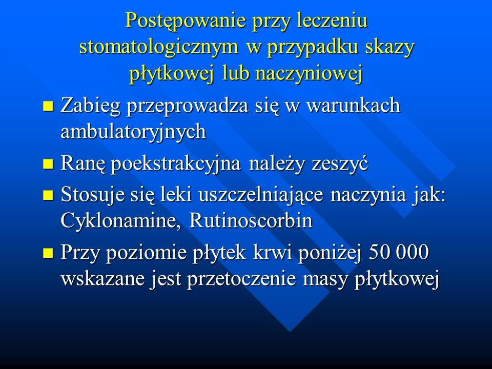 Postępowanie przy leczeniu stomatologicznym w przypadku skazy płytkowej lub naczyniowej Zabieg przeprowadza się w warunkach ambulatoryjnych Zabieg przeprowadza się w warunkach ambulatoryjnych Ranę poekstrakcyjna należy zeszyć Ranę poekstrakcyjna należy zeszyć Stosuje się leki uszczelniające naczynia jak: Cyklonamine, Rutinoscorbin Stosuje się leki uszczelniające naczynia jak: Cyklonamine, Rutinoscorbin Przy poziomie płytek krwi poniżej 50 000 wskazane jest przetoczenie masy płytkowej Przy poziomie płytek krwi poniżej 50 000 wskazane jest przetoczenie masy płytkowej