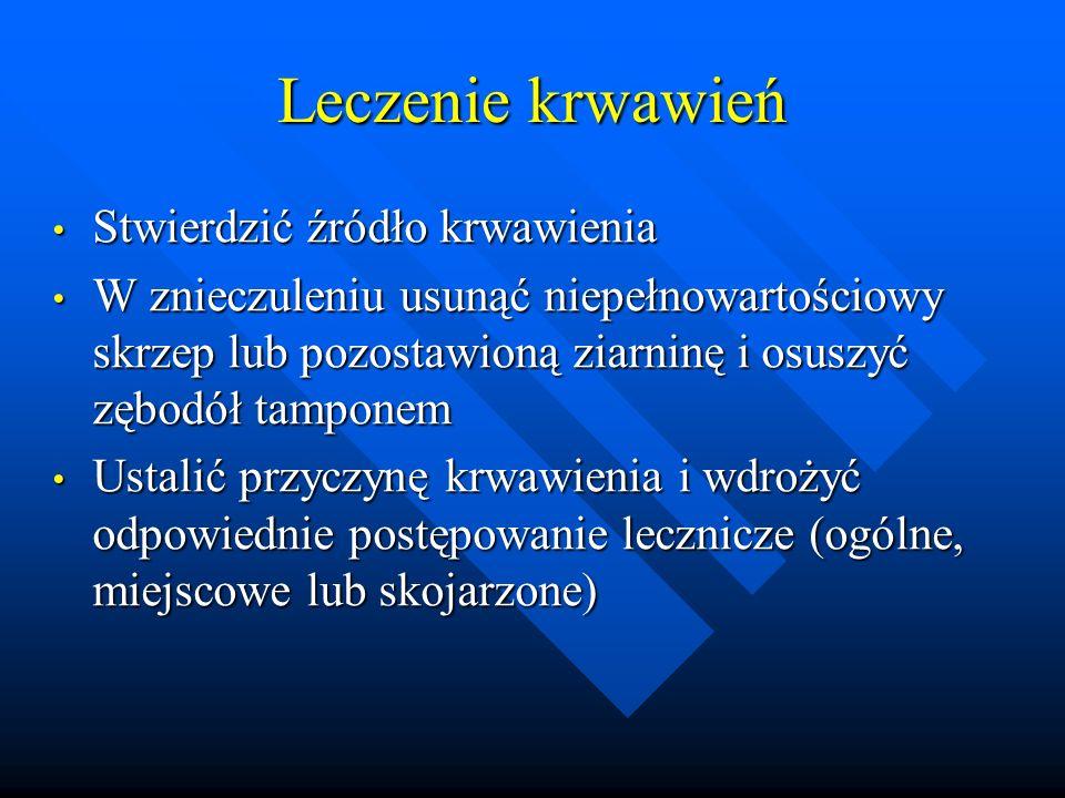 Leczenie krwawień Stwierdzić źródło krwawienia Stwierdzić źródło krwawienia W znieczuleniu usunąć niepełnowartościowy skrzep lub pozostawioną ziarninę i osuszyć zębodół tamponem W znieczuleniu usunąć niepełnowartościowy skrzep lub pozostawioną ziarninę i osuszyć zębodół tamponem Ustalić przyczynę krwawienia i wdrożyć odpowiednie postępowanie lecznicze (ogólne, miejscowe lub skojarzone) Ustalić przyczynę krwawienia i wdrożyć odpowiednie postępowanie lecznicze (ogólne, miejscowe lub skojarzone)