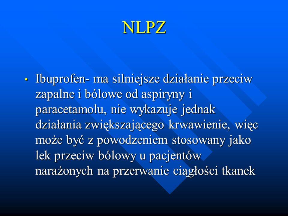 NLPZ Ibuprofen- ma silniejsze działanie przeciw zapalne i bólowe od aspiryny i paracetamolu, nie wykazuje jednak działania zwiększającego krwawienie,