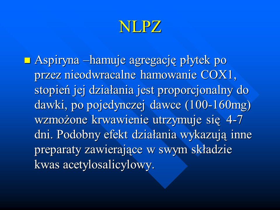 NLPZ Aspiryna –hamuje agregację płytek po przez nieodwracalne hamowanie COX1, stopień jej działania jest proporcjonalny do dawki, po pojedynczej dawce (100-160mg) wzmożone krwawienie utrzymuje się 4-7 dni.
