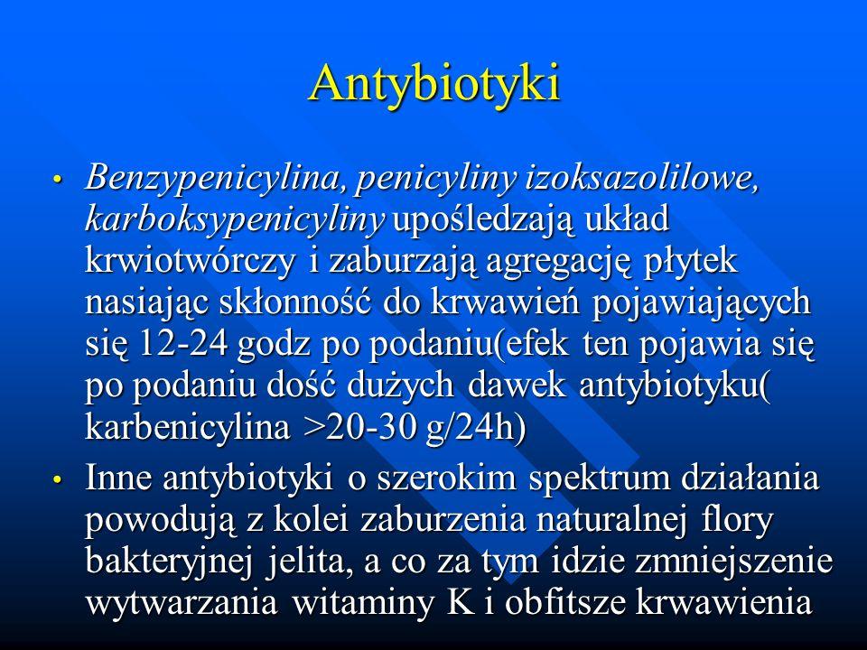 Antybiotyki Benzypenicylina, penicyliny izoksazolilowe, karboksypenicyliny upośledzają układ krwiotwórczy i zaburzają agregację płytek nasiając skłonność do krwawień pojawiających się 12-24 godz po podaniu(efek ten pojawia się po podaniu dość dużych dawek antybiotyku( karbenicylina >20-30 g/24h) Benzypenicylina, penicyliny izoksazolilowe, karboksypenicyliny upośledzają układ krwiotwórczy i zaburzają agregację płytek nasiając skłonność do krwawień pojawiających się 12-24 godz po podaniu(efek ten pojawia się po podaniu dość dużych dawek antybiotyku( karbenicylina >20-30 g/24h) Inne antybiotyki o szerokim spektrum działania powodują z kolei zaburzenia naturalnej flory bakteryjnej jelita, a co za tym idzie zmniejszenie wytwarzania witaminy K i obfitsze krwawienia Inne antybiotyki o szerokim spektrum działania powodują z kolei zaburzenia naturalnej flory bakteryjnej jelita, a co za tym idzie zmniejszenie wytwarzania witaminy K i obfitsze krwawienia