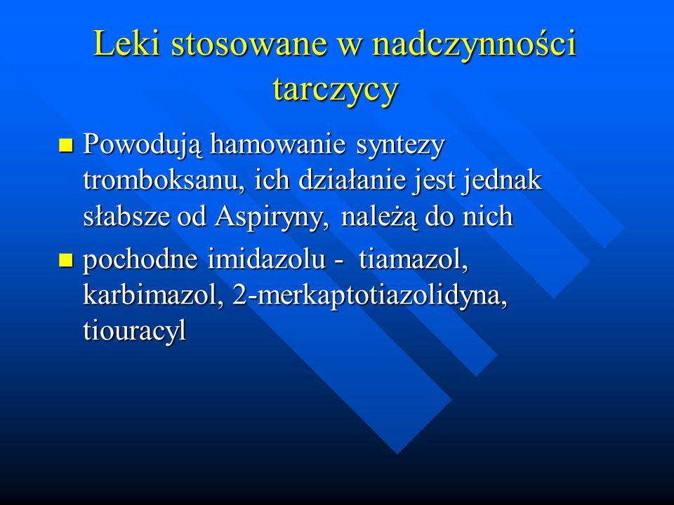 Leki stosowane w nadczynności tarczycy Powodują hamowanie syntezy tromboksanu, ich działanie jest jednak słabsze od Aspiryny, należą do nich Powodują hamowanie syntezy tromboksanu, ich działanie jest jednak słabsze od Aspiryny, należą do nich pochodne imidazolu - tiamazol, karbimazol, 2-merkaptotiazolidyna, tiouracyl pochodne imidazolu - tiamazol, karbimazol, 2-merkaptotiazolidyna, tiouracyl