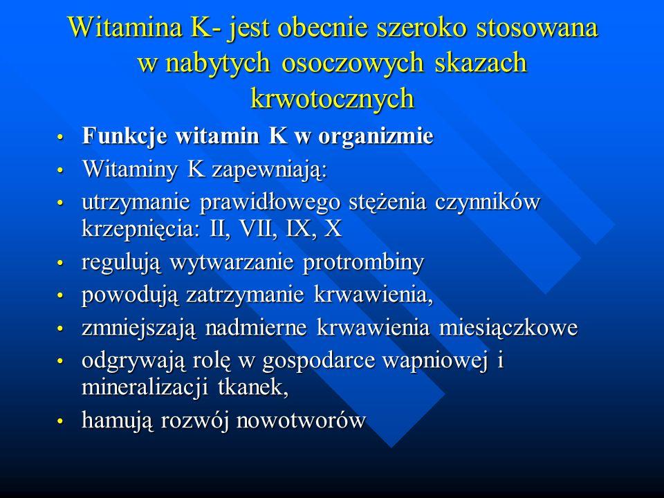 Witamina K- jest obecnie szeroko stosowana w nabytych osoczowych skazach krwotocznych Funkcje witamin K w organizmie Funkcje witamin K w organizmie Witaminy K zapewniają: Witaminy K zapewniają: utrzymanie prawidłowego stężenia czynników krzepnięcia: II, VII, IX, X utrzymanie prawidłowego stężenia czynników krzepnięcia: II, VII, IX, X regulują wytwarzanie protrombiny regulują wytwarzanie protrombiny powodują zatrzymanie krwawienia, powodują zatrzymanie krwawienia, zmniejszają nadmierne krwawienia miesiączkowe zmniejszają nadmierne krwawienia miesiączkowe odgrywają rolę w gospodarce wapniowej i mineralizacji tkanek, odgrywają rolę w gospodarce wapniowej i mineralizacji tkanek, hamują rozwój nowotworów hamują rozwój nowotworów